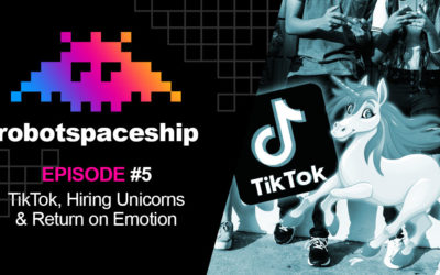RobotSpaceship Podcast Episode #5 – TikTok, Hiring Unicorns and Return on Emotion